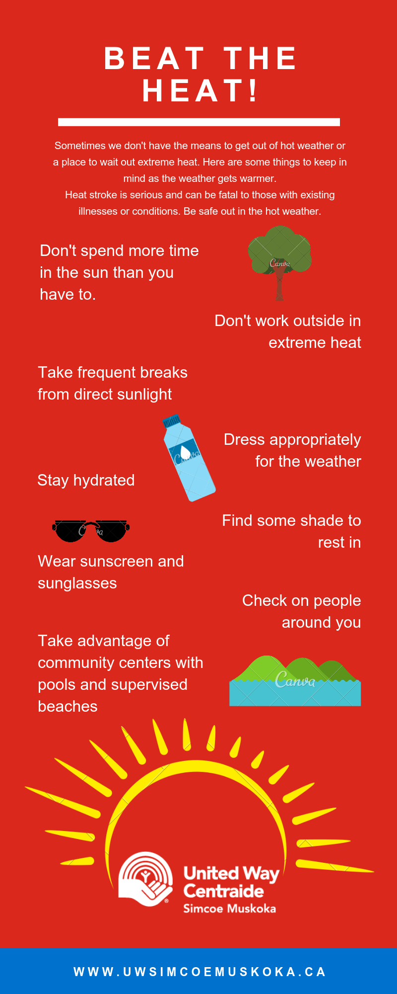 Beat the Heat! Sometimes we don't have the means to get out of hot weather or a place to wait out extreme heat. Here are some things to keep in mind as the weather gets warmer. Heat stroke is serious and can be fatal to those with existing illnesses or conditions. Be safe out in the hot weather. • Don't spend time outside if you don't have to. • Don't work outside in extreme heat. Remember it's your right to refuse unsafe work. • Take breaks from direct sunlight, even if you're lounging in the heat. • Dress appropriately for the weather. • Stay hydrated. Your body sweats to keep you cool, but high humidity stops that sweat from evaporating. • If you can't get inside, stay in the shade. • Wear sunscreen and sunglasses. The sun can cause skin cancer and permanent eyesight damage. • Check on the people around you. During times of extreme heat, make sure your friends, family and neighbours are safe and doing what they can to beat the heat. • Take advantage of community centers with pools and supervised beaches.